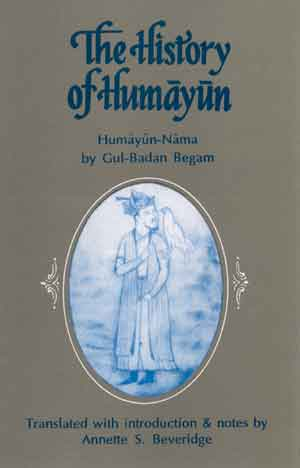 Image for The History of Humayun (Humayun-Nama): Translated Into English with introduction, Notes, Illustrations and Biographical Appendix and Reproduced in the Persian from the Only Known Manuscript of the British Museum