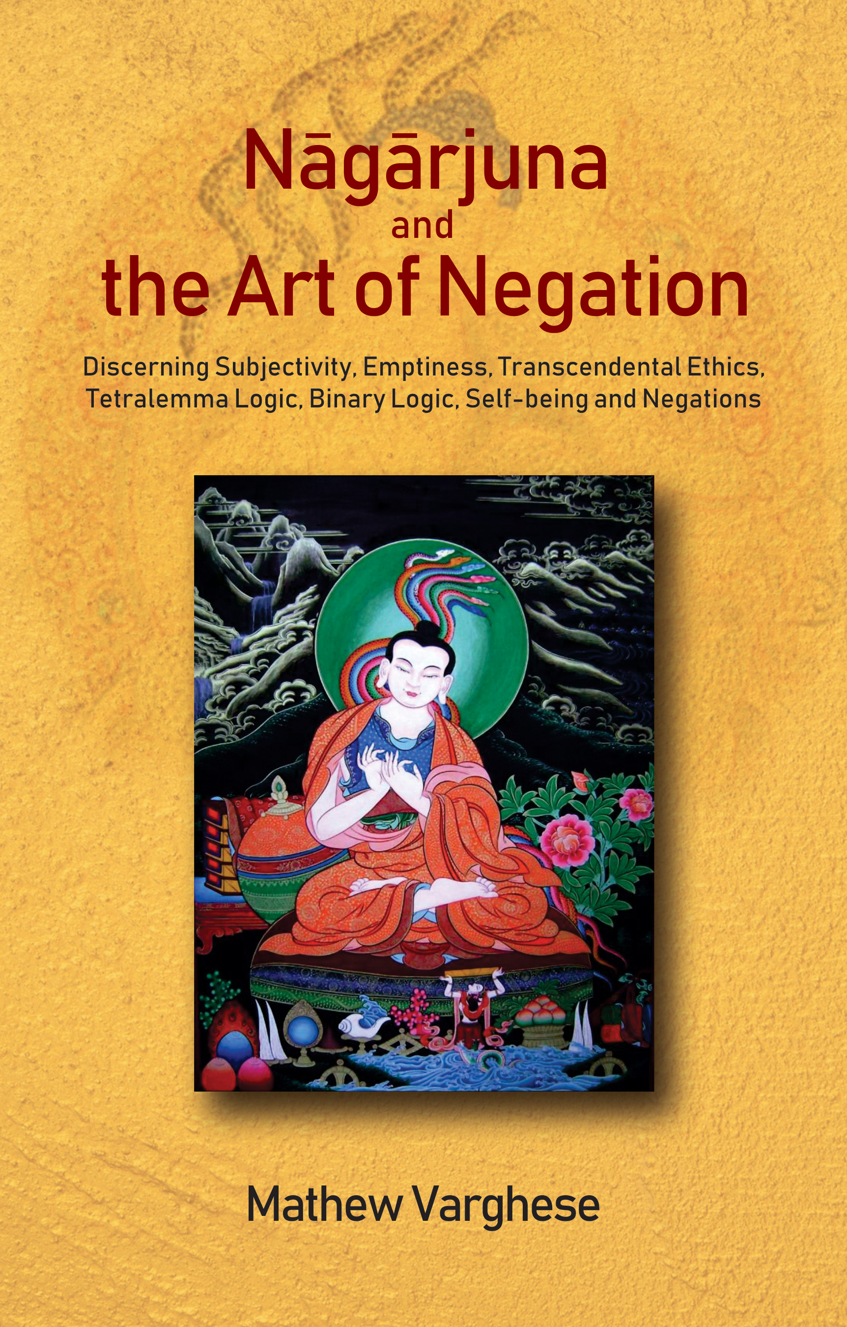 Image for Nagarjuna and the Art of Negation: Discerning Subjectivity, Emptiness, Transcendental Ethics, Tetralemma Logic, Binary Logic, Self-being and Negations